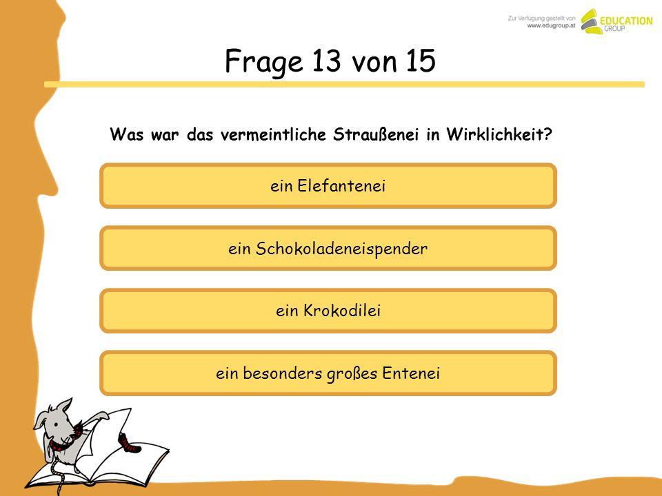 ein Schokoladeneispender ein Krokodilei ein besonders großes Entenei Frage 13 von 15 Was war das vermeintliche Straußenei in Wirklichkeit? ein Elefant