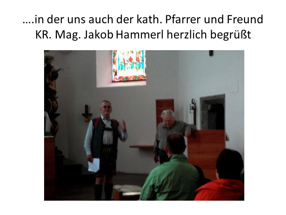 ….in der uns auch der kath. Pfarrer und Freund KR. Mag. Jakob Hammerl herzlich begrüßt