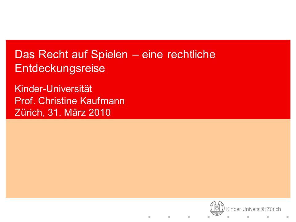 Kinder-Universität Zürich Das Recht auf Spielen – eine rechtliche Entdeckungsreise Kinder-Universität Prof. Christine Kaufmann Zürich, 31. März 2010