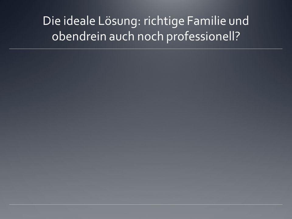 Die ideale Lösung: richtige Familie und obendrein auch noch professionell?