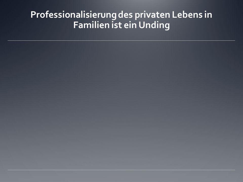 Professionalisierung des privaten Lebens in Familien ist ein Unding