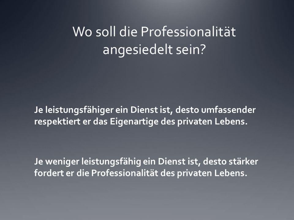 Wo soll die Professionalität angesiedelt sein? Je leistungsfähiger ein Dienst ist, desto umfassender respektiert er das Eigenartige des privaten Leben