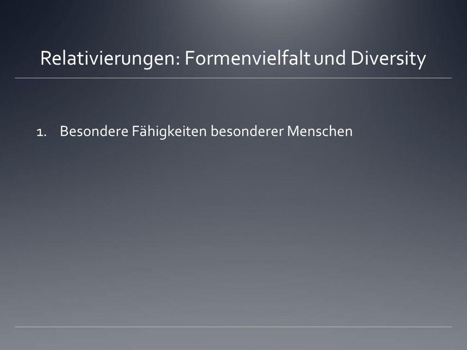 Relativierungen: Formenvielfalt und Diversity 1.Besondere Fähigkeiten besonderer Menschen