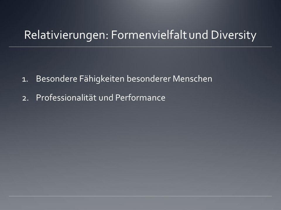 Relativierungen: Formenvielfalt und Diversity 1.Besondere Fähigkeiten besonderer Menschen 2.Professionalität und Performance