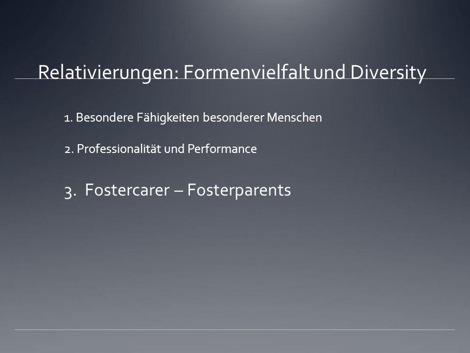 Relativierungen: Formenvielfalt und Diversity 1. Besondere Fähigkeiten besonderer Menschen 2. Professionalität und Performance 3. Fostercarer – Foster
