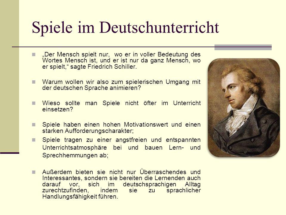 Spiele im Deutschunterricht Der Mensch spielt nur, wo er in voller Bedeutung des Wortes Mensch ist, und er ist nur da ganz Mensch, wo er spielt, sagte Friedrich Schiller.