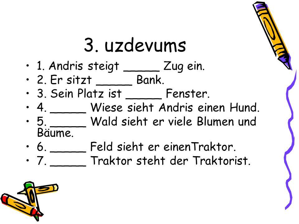 3. uzdevums 1. Andris steigt _____ Zug ein. 2. Er sitzt _____ Bank. 3. Sein Platz ist _____ Fenster. 4. _____ Wiese sieht Andris einen Hund. 5. _____