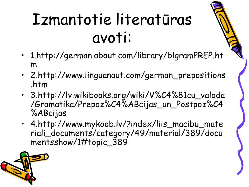 Izmantotie literatūras avoti: 1.http://german.about.com/library/blgramPREP.ht m 2.http://www.linguanaut.com/german_prepositions.htm 3.http://lv.wikibo