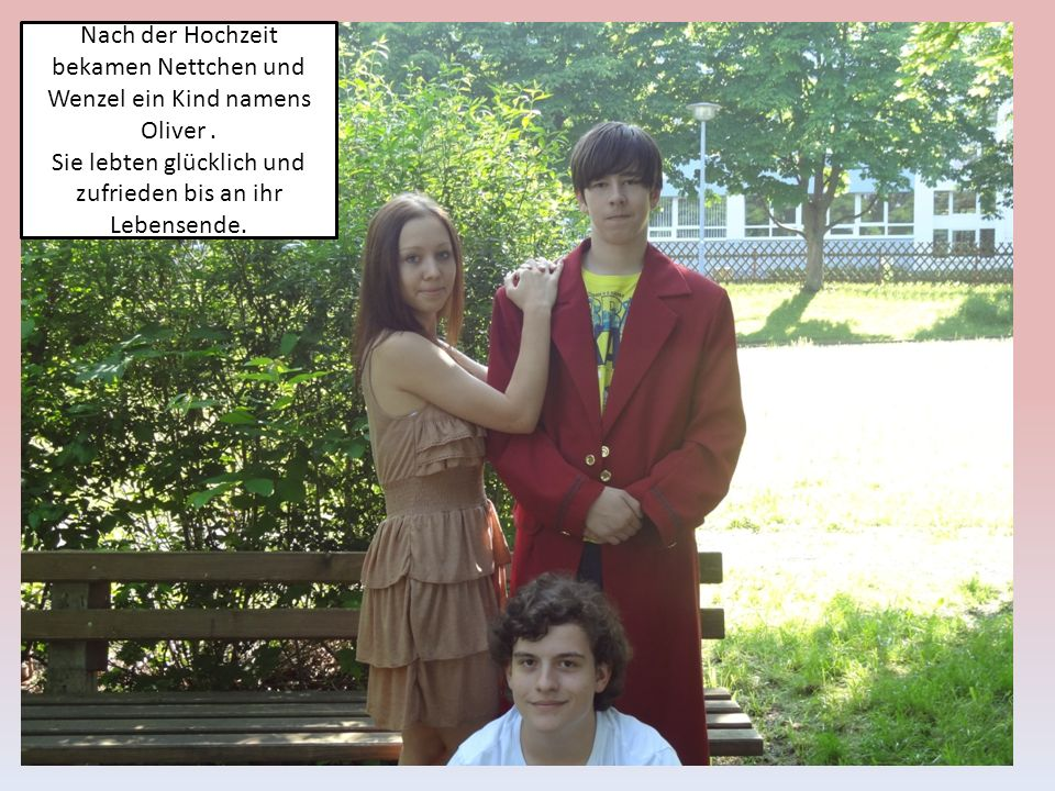 Nach der Hochzeit bekamen Nettchen und Wenzel ein Kind namens Oliver. Sie lebten glücklich und zufrieden bis an ihr Lebensende.