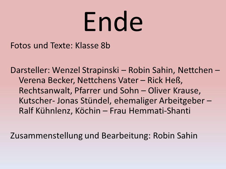 Ende Fotos und Texte: Klasse 8b Darsteller: Wenzel Strapinski – Robin Sahin, Nettchen – Verena Becker, Nettchens Vater – Rick Heß, Rechtsanwalt, Pfarr