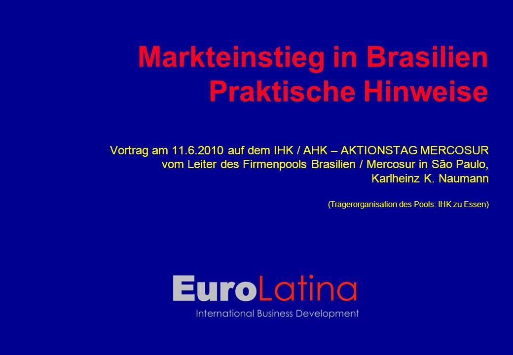 Markteinstieg in Brasilien Praktische Hinweise Vortrag am 11.6.2010 auf dem IHK / AHK – AKTIONSTAG MERCOSUR vom Leiter des Firmenpools Brasilien / Mercosur in São Paulo, Karlheinz K.