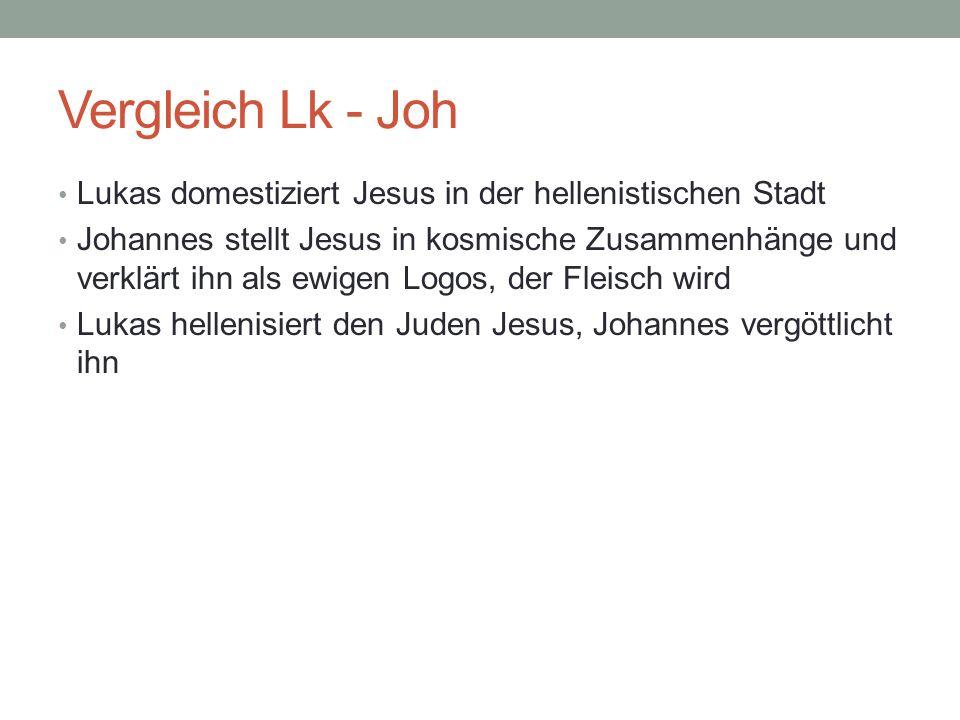 Vergleich Lk - Joh Lukas domestiziert Jesus in der hellenistischen Stadt Johannes stellt Jesus in kosmische Zusammenhänge und verklärt ihn als ewigen