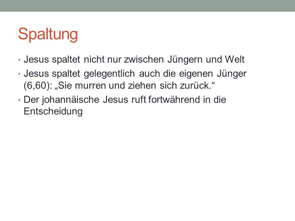 Spaltung Jesus spaltet nicht nur zwischen Jüngern und Welt Jesus spaltet gelegentlich auch die eigenen Jünger (6,60): Sie murren und ziehen sich zurüc