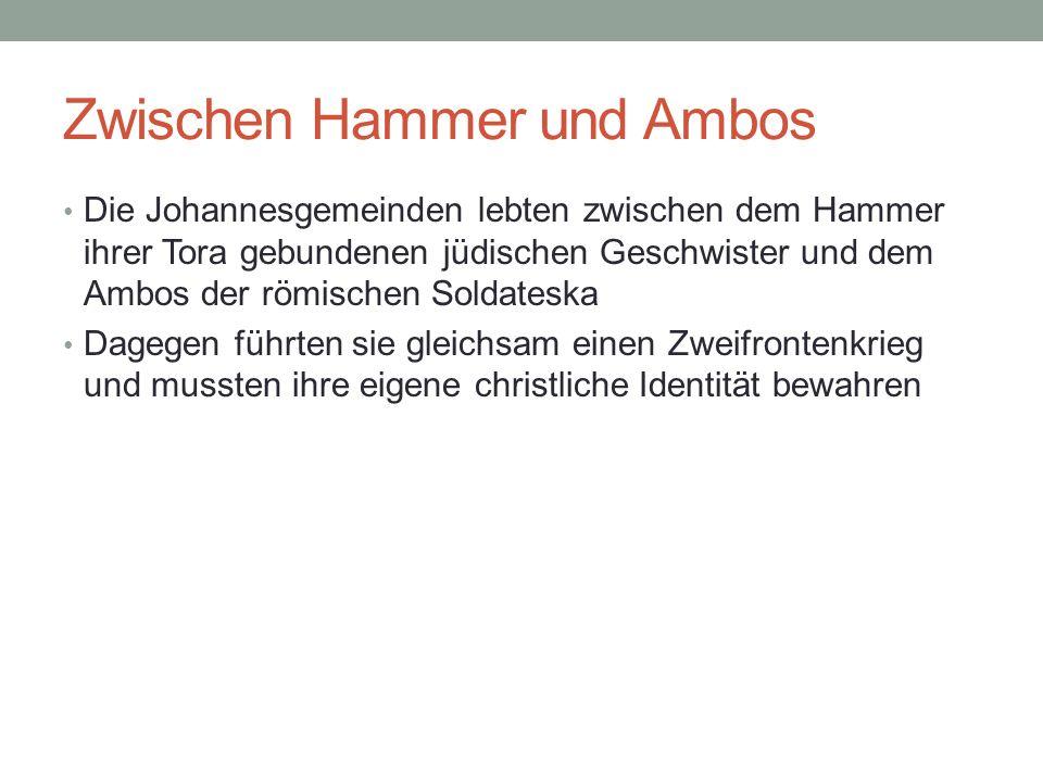 Zwischen Hammer und Ambos Die Johannesgemeinden lebten zwischen dem Hammer ihrer Tora gebundenen jüdischen Geschwister und dem Ambos der römischen Sol