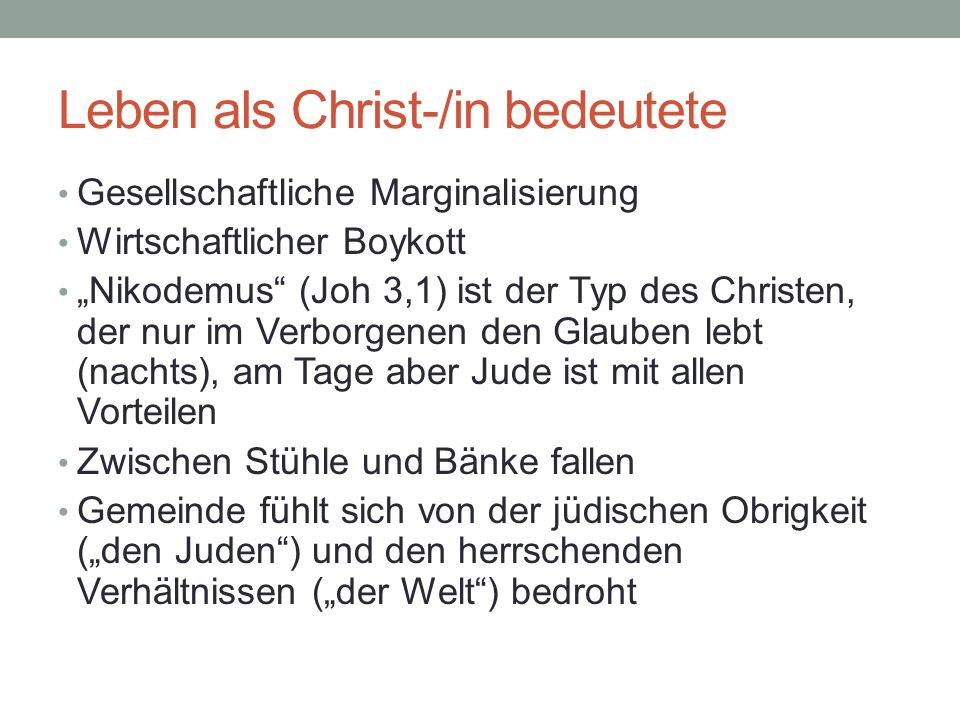 Leben als Christ-/in bedeutete Gesellschaftliche Marginalisierung Wirtschaftlicher Boykott Nikodemus (Joh 3,1) ist der Typ des Christen, der nur im Ve
