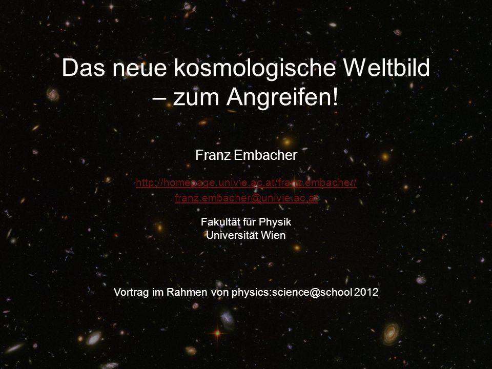 Das neue kosmologische Weltbild – zum Angreifen! Franz Embacher Vortrag im Rahmen von physics:science@school 2012 http://homepage.univie.ac.at/franz.e