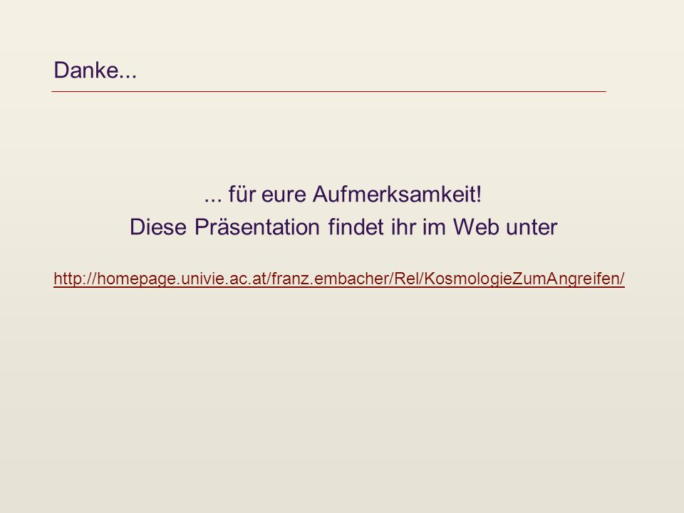 Danke...... für eure Aufmerksamkeit! Diese Präsentation findet ihr im Web unter http://homepage.univie.ac.at/franz.embacher/Rel/KosmologieZumAngreifen