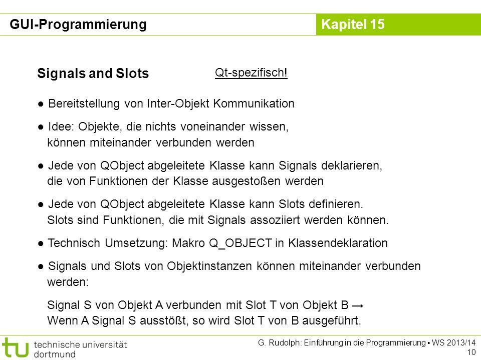 Kapitel 15 Signals and Slots Qt-spezifisch! Bereitstellung von Inter-Objekt Kommunikation Idee: Objekte, die nichts voneinander wissen, können miteina