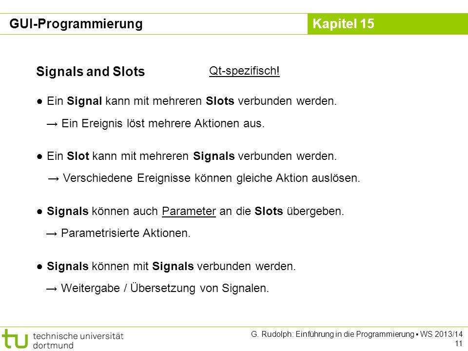 Kapitel 15 Signals and Slots Qt-spezifisch! Ein Signal kann mit mehreren Slots verbunden werden. Ein Ereignis löst mehrere Aktionen aus. Ein Slot kann