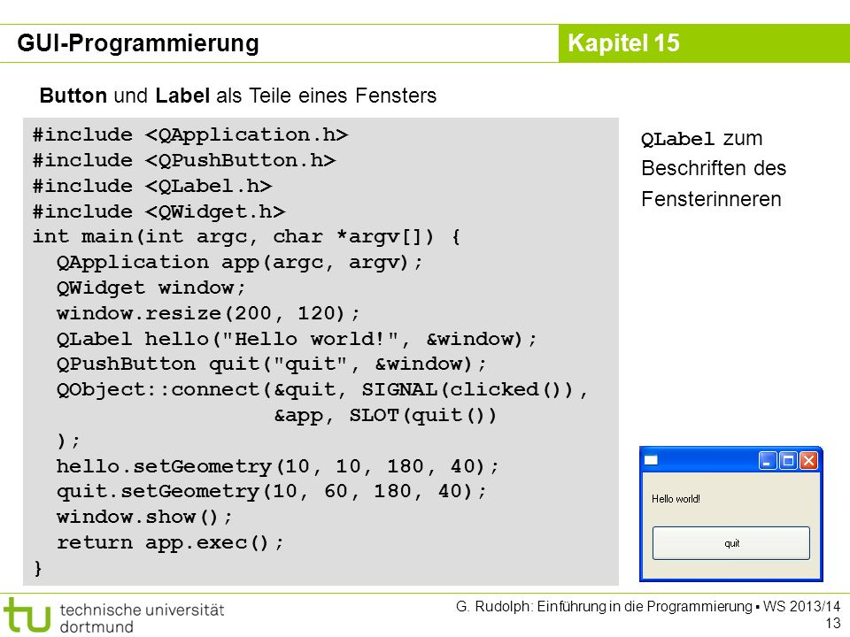 Kapitel 15 Button und Label als Teile eines Fensters #include int main(int argc, char *argv[]) { QApplication app(argc, argv); QWidget window; window.resize(200, 120); QLabel hello( Hello world! , &window); QPushButton quit( quit , &window); QObject::connect(&quit, SIGNAL(clicked()), &app, SLOT(quit()) ); hello.setGeometry(10, 10, 180, 40); quit.setGeometry(10, 60, 180, 40); window.show(); return app.exec(); } QLabel zum Beschriften des Fensterinneren GUI-Programmierung G.