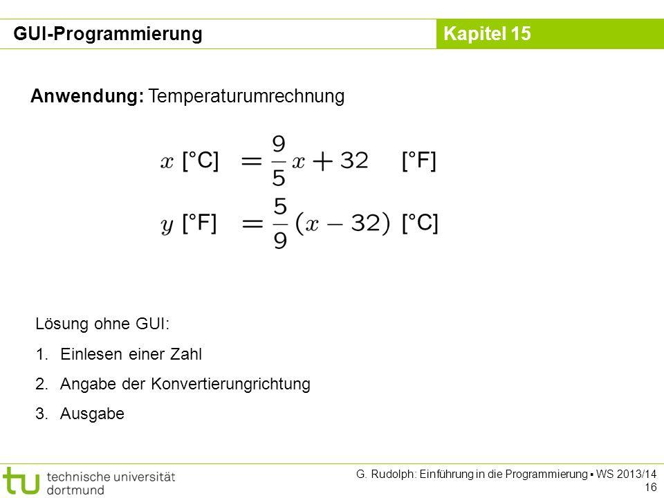 Kapitel 15 Anwendung: Temperaturumrechnung [°C][°F] [°C][°F] Lösung ohne GUI: 1.Einlesen einer Zahl 2.Angabe der Konvertierungrichtung 3.Ausgabe GUI-P