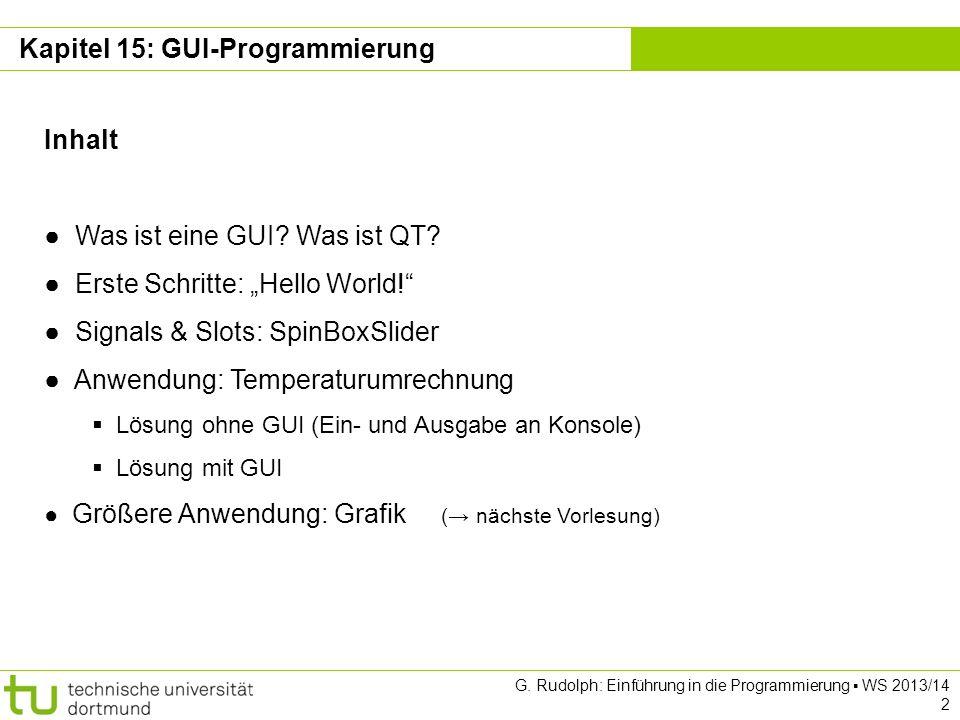 Kapitel 15 GUI-Programmierung: L-Systeme class Window : public QWidget { Q_OBJECT public: Window(QApplication *aApp); ~Window(); public slots: void run(); protected: QApplication *fApp; QLineEdit *fStart, *fGrammar, *fLength; QPushButton *fRun, *fQuit; QSpinBox *fDepth, *fAngle; QLabel *fLabelStart, *fLabelGrammar, *fLabelLength, *fLabelDepth, *fLabelAngle; QSlider *fSliderH, *fSliderV; Canvas *fCanvas; }; erfordert Aufruf des Präprozessors moc vor eigentlicher C++ Compilierung Datei Window.h G.