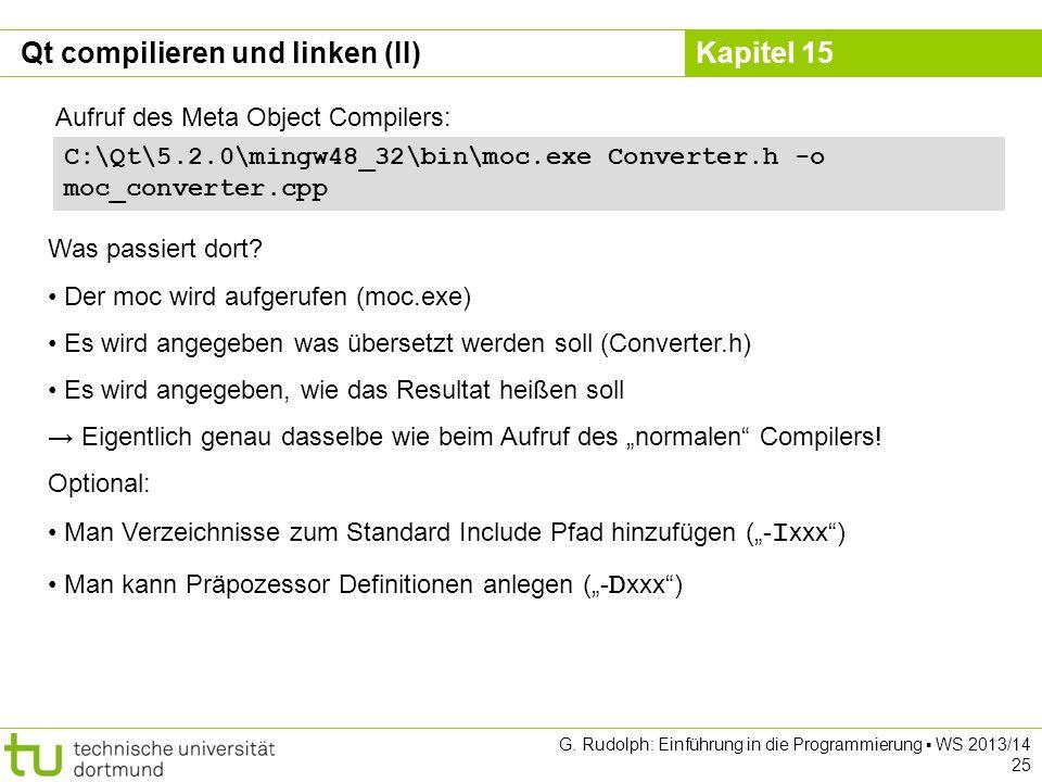 Kapitel 15 Qt compilieren und linken (II) Aufruf des Meta Object Compilers: Was passiert dort? Der moc wird aufgerufen (moc.exe) Es wird angegeben was