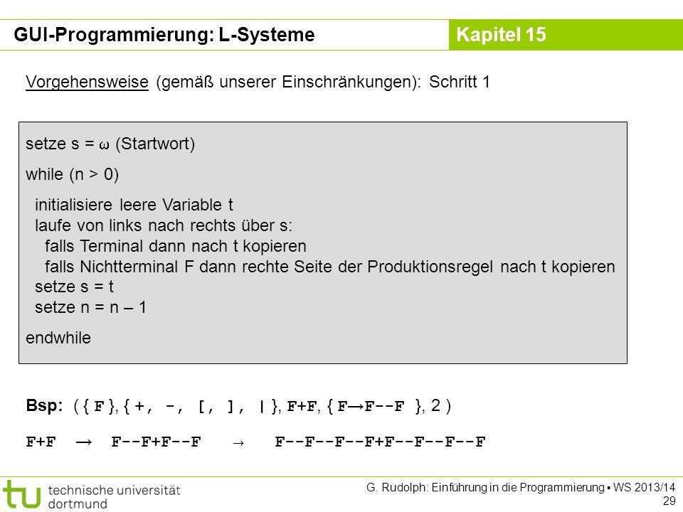 Kapitel 15 GUI-Programmierung: L-Systeme Vorgehensweise (gemäß unserer Einschränkungen): Schritt 1 setze s = (Startwort) while (n > 0) initialisiere l