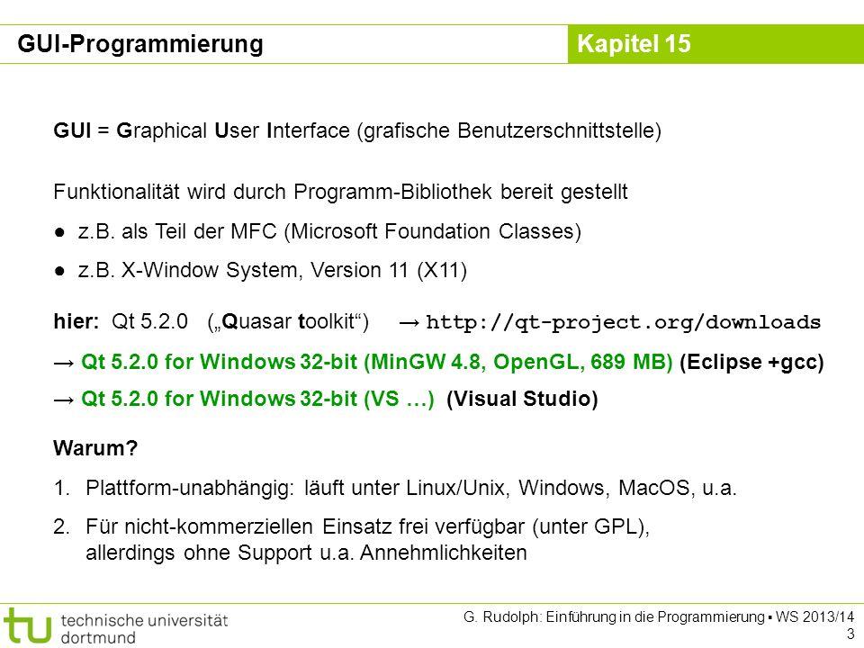 Kapitel 15 Qt System übergreifende Bibliothek stellt Objekte und Funktionen zur Verfügung, mit denen unabhängig vom Betriebssystem (Linux/Unix, Windows, MacOS) Programme erstellt werden können Hauptverwendungszweck: Graphische Benutzeroberflächen (GUIs) für unterschiedliche Betriebssysteme erstellen, ohne den Code für jedes System neu zu schreiben Oberfläche KDE (Linux/Mac), Google Earth, Skype basiert auf Qt GUI-Programmierung G.