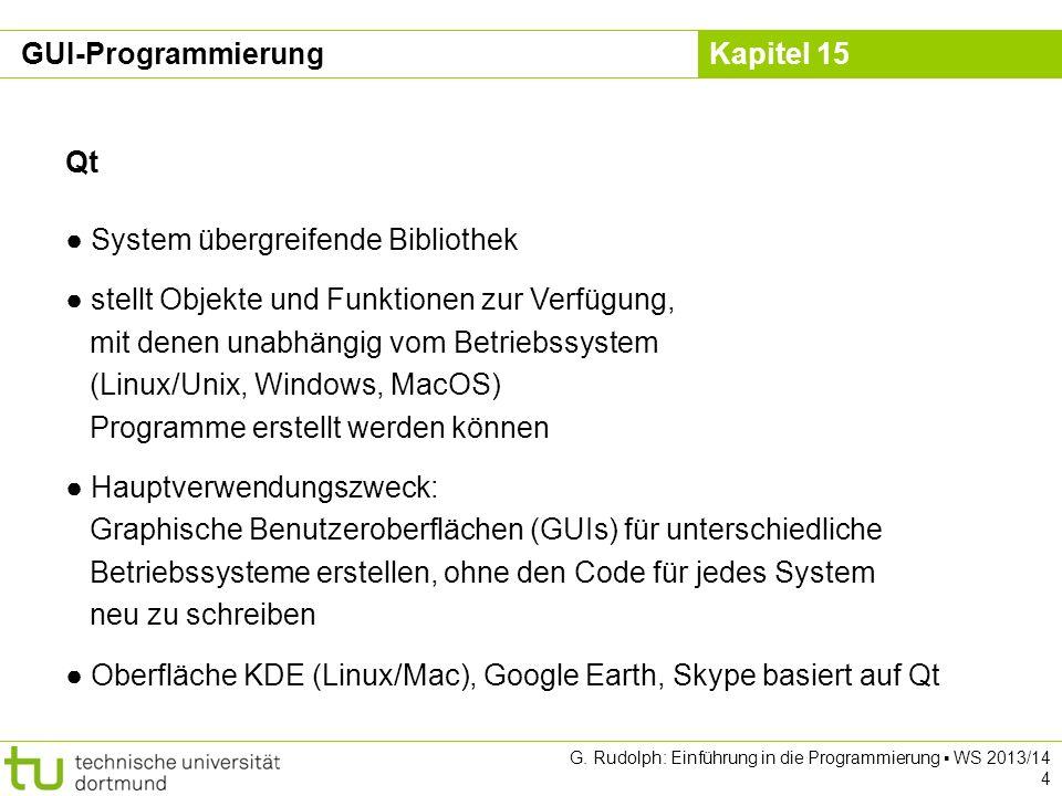 Kapitel 15 GUI-Programmierung: L-Systeme class Canvas : public QWidget { Q_OBJECT public: Canvas(QWidget *aParent = 0); void draw(QString &aStart, QString &aGrammar, int aDepth, QString &aLength, int aAngle, int aPosX, int aPosY); protected: void paintEvent(QPaintEvent *aEvent); // überschrieben private: QString fStart, fGrammar; int fDepth, fLength, fAngle; QPoint fStartPos; QRectF exec(QString &aRule, QPainter *aPainter); }; G.