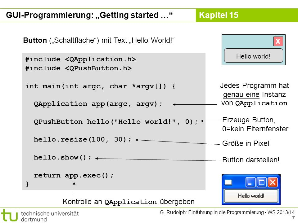 Kapitel 15 #include int main(int argc, char *argv[]) { QApplication app(argc, argv); QPushButton hello( Hello world! , 0); hello.resize(100, 30); hello.show(); return app.exec(); } Button (Schaltfläche) mit Text Hello World.