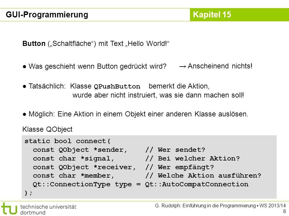Kapitel 15 #include int main(int argc, char *argv[]) { QApplication app(argc, argv); QPushButton hello( Hello world! ); QObject::connect(&hello, SIGNAL(clicked()), &app, SLOT(quit()) ); hello.resize(100, 30); hello.show(); return app.exec(); } Button (Schaltfläche) mit Text Hello World!, Programmende sobald gedrückt Wenn hello angeklickt wird, dann soll in app die Methode quit ausgeführt werden.