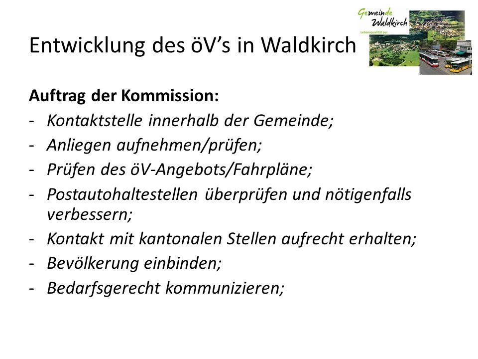 Entwicklung des öVs in Waldkirch Auftrag der Kommission: -Kontaktstelle innerhalb der Gemeinde; -Anliegen aufnehmen/prüfen; -Prüfen des öV-Angebots/Fahrpläne; -Postautohaltestellen überprüfen und nötigenfalls verbessern; -Kontakt mit kantonalen Stellen aufrecht erhalten; -Bevölkerung einbinden; -Bedarfsgerecht kommunizieren;