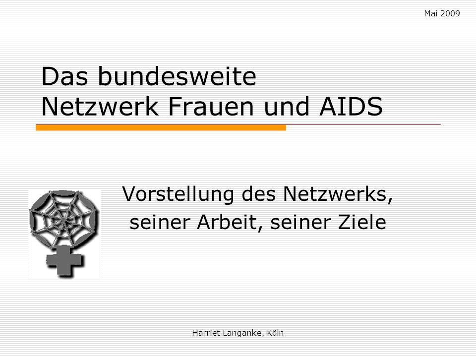 Mai 2009 Harriet Langanke, Köln Das bundesweite Netzwerk Frauen und AIDS Vorstellung des Netzwerks, seiner Arbeit, seiner Ziele