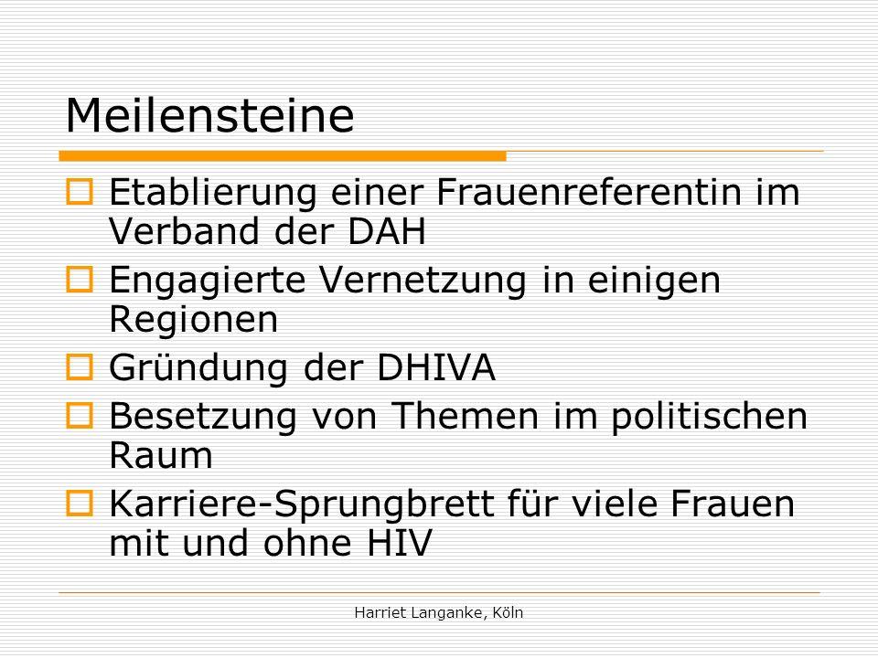 Harriet Langanke, Köln Meilensteine Etablierung einer Frauenreferentin im Verband der DAH Engagierte Vernetzung in einigen Regionen Gründung der DHIVA Besetzung von Themen im politischen Raum Karriere-Sprungbrett für viele Frauen mit und ohne HIV