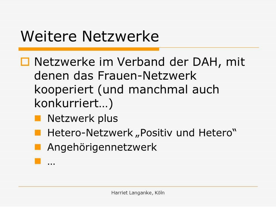 Harriet Langanke, Köln Weitere Netzwerke Netzwerke im Verband der DAH, mit denen das Frauen-Netzwerk kooperiert (und manchmal auch konkurriert…) Netzwerk plus Hetero-Netzwerk Positiv und Hetero Angehörigennetzwerk …