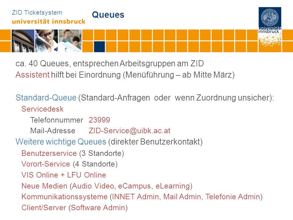 ZID Ticketsystem Queues ca. 40 Queues, entsprechen Arbeitsgruppen am ZID Assistent hilft bei Einordnung (Menüführung – ab Mitte März) Standard-Queue (