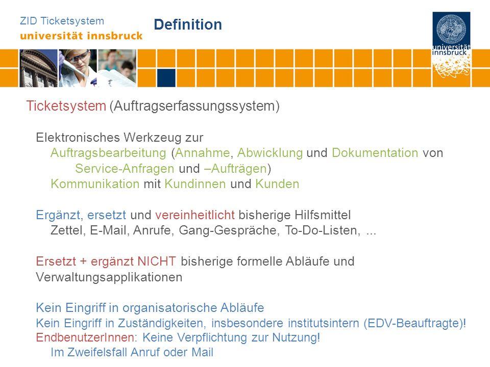 ZID Ticketsystem Definition Ticketsystem (Auftragserfassungssystem) Elektronisches Werkzeug zur Auftragsbearbeitung (Annahme, Abwicklung und Dokumenta
