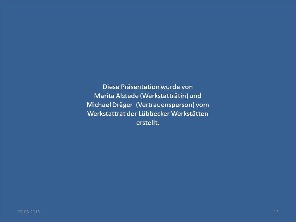 27.05.201313 Diese Präsentation wurde von Marita Alstede (Werkstatträtin) und Michael Dräger (Vertrauensperson) vom Werkstattrat der Lübbecker Werkstä