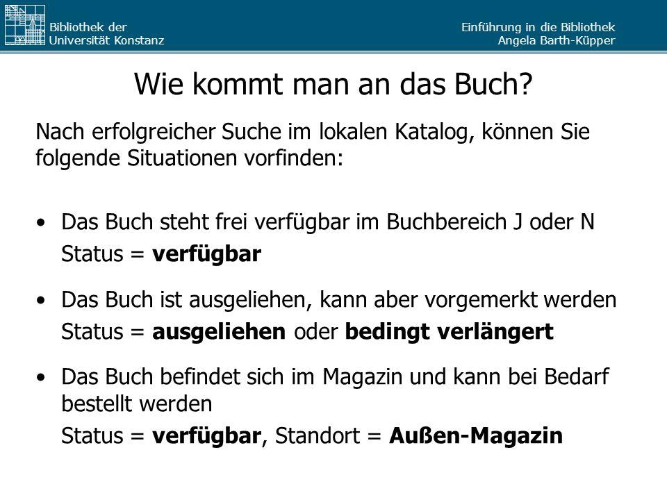 Einführung in die Bibliothek Angela Barth-Küpper Bibliothek der Universität Konstanz Wie kommt man an das Buch? Nach erfolgreicher Suche im lokalen Ka