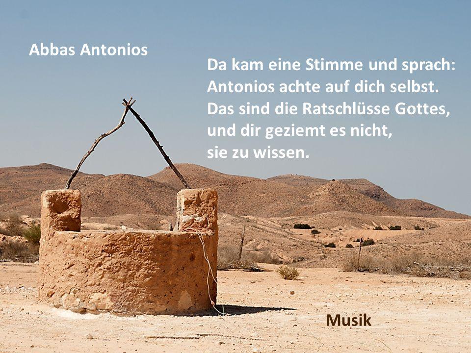 Abbas Antonios Da kam eine Stimme und sprach: Antonios achte auf dich selbst. Das sind die Ratschlüsse Gottes, und dir geziemt es nicht, sie zu wissen