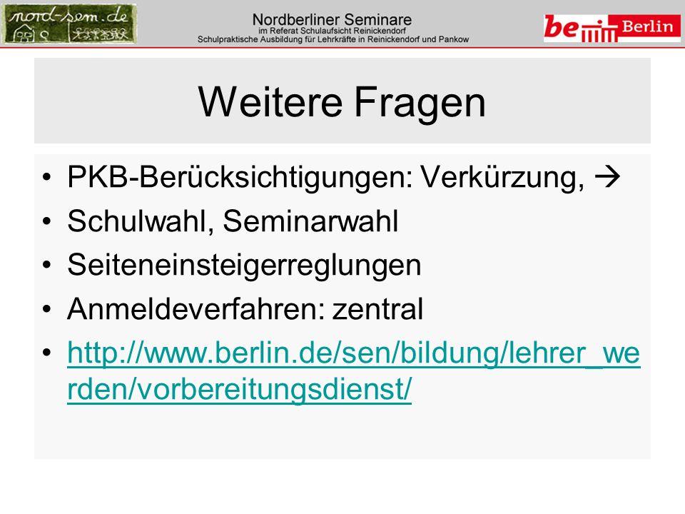 Weitere Fragen PKB-Berücksichtigungen: Verkürzung, Schulwahl, Seminarwahl Seiteneinsteigerreglungen Anmeldeverfahren: zentral http://www.berlin.de/sen/bildung/lehrer_we rden/vorbereitungsdienst/http://www.berlin.de/sen/bildung/lehrer_we rden/vorbereitungsdienst/