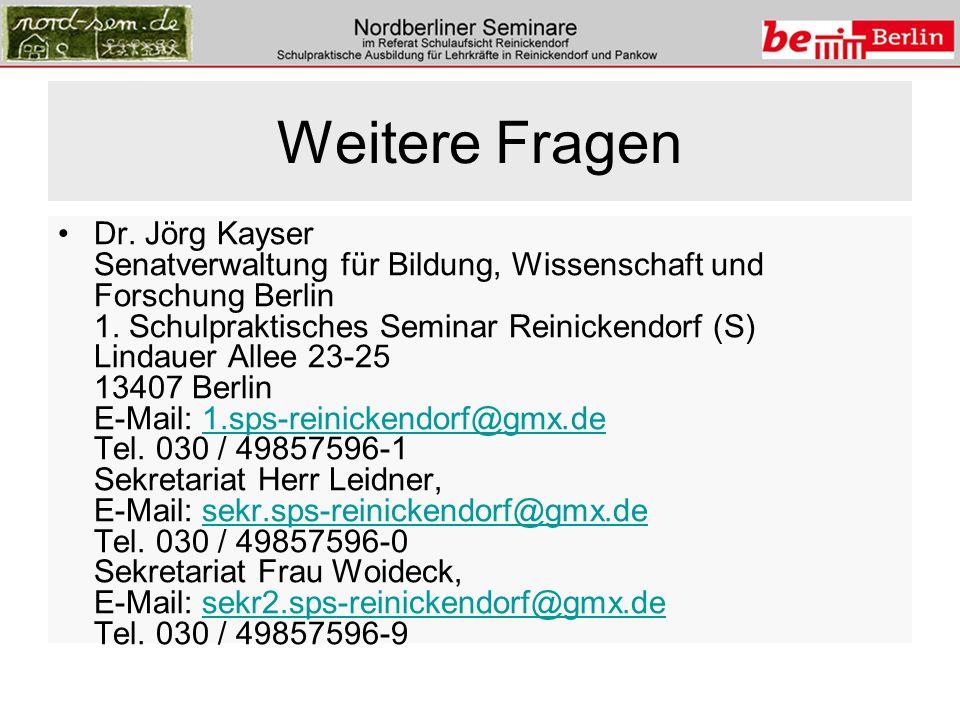 Weitere Fragen Dr. Jörg Kayser Senatverwaltung für Bildung, Wissenschaft und Forschung Berlin 1. Schulpraktisches Seminar Reinickendorf (S) Lindauer A
