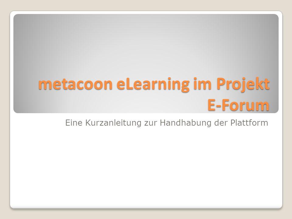 Eine Kurzanleitung zur Handhabung der Plattform metacoon eLearning im Projekt E-Forum metacoon eLearning im Projekt E-Forum