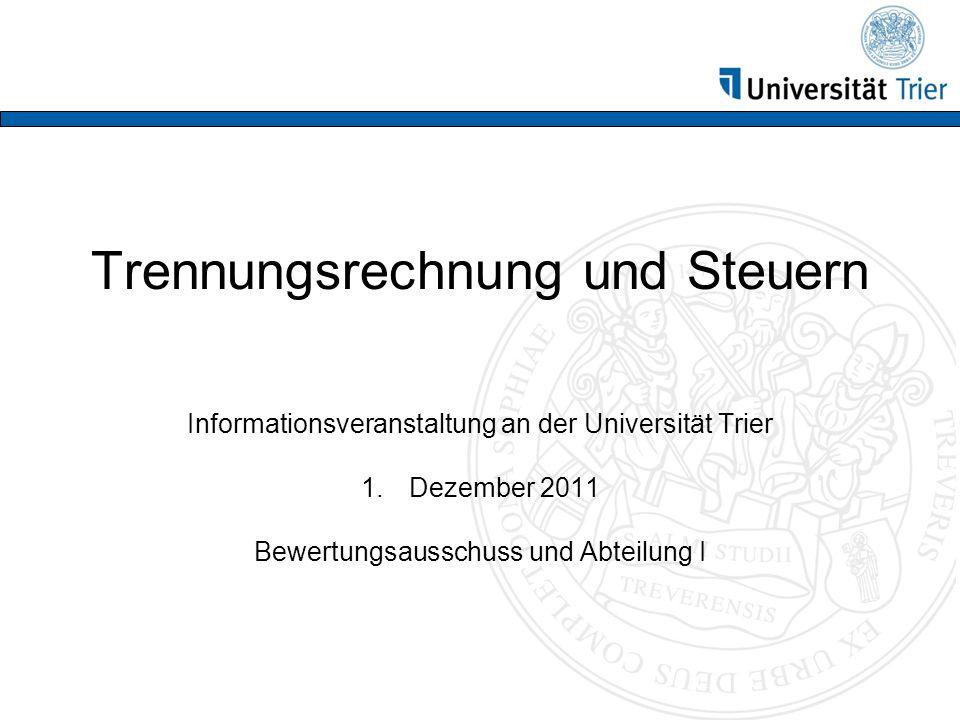 Trennungsrechnung und Steuern Informationsveranstaltung an der Universität Trier 1.Dezember 2011 Bewertungsausschuss und Abteilung I