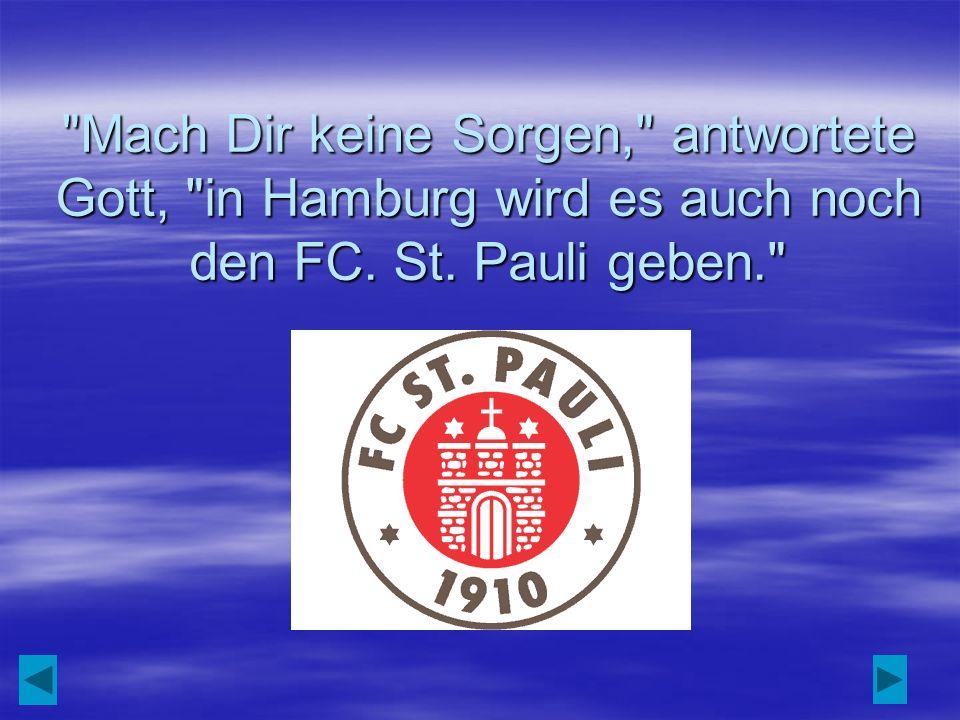 Mach Dir keine Sorgen, antwortete Gott, in Hamburg wird es auch noch den FC. St. Pauli geben.