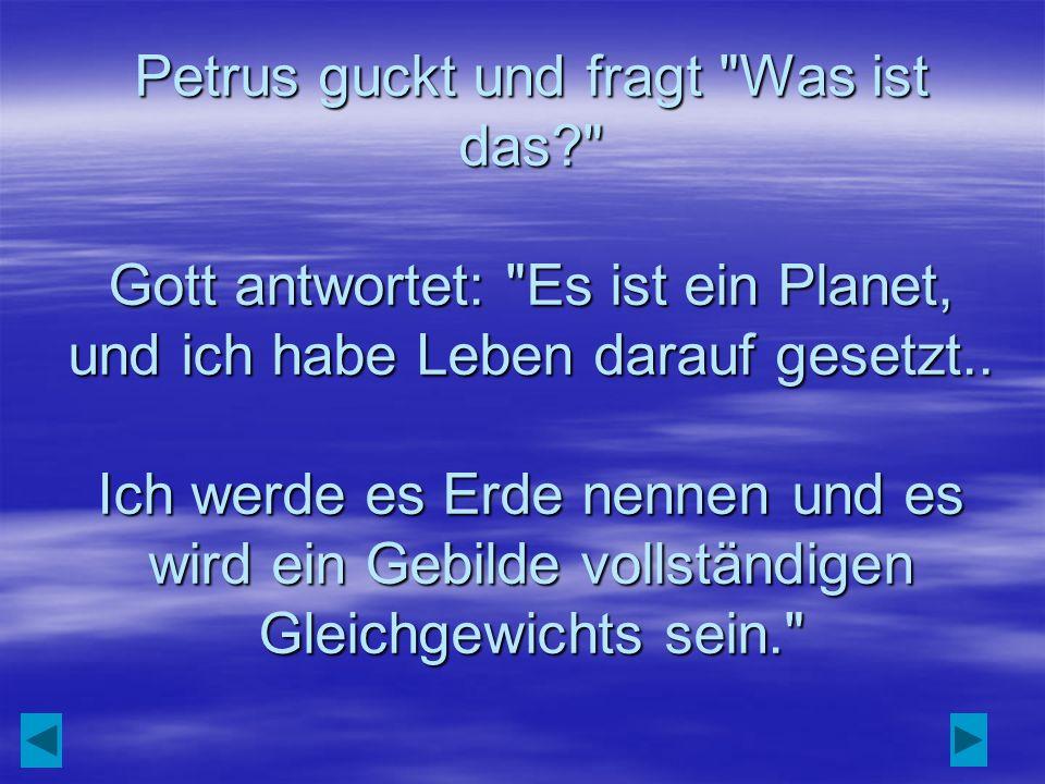 Petrus guckt und fragt Was ist das? Gott antwortet: Es ist ein Planet, und ich habe Leben darauf gesetzt..