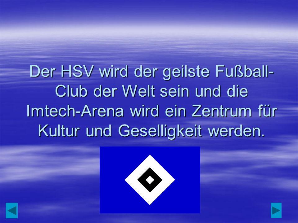 Der HSV wird der geilste Fußball- Club der Welt sein und die Imtech-Arena wird ein Zentrum für Kultur und Geselligkeit werden.