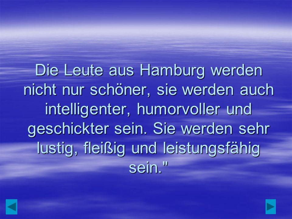 Die Leute aus Hamburg werden nicht nur schöner, sie werden auch intelligenter, humorvoller und geschickter sein. Sie werden sehr lustig, fleißig und l