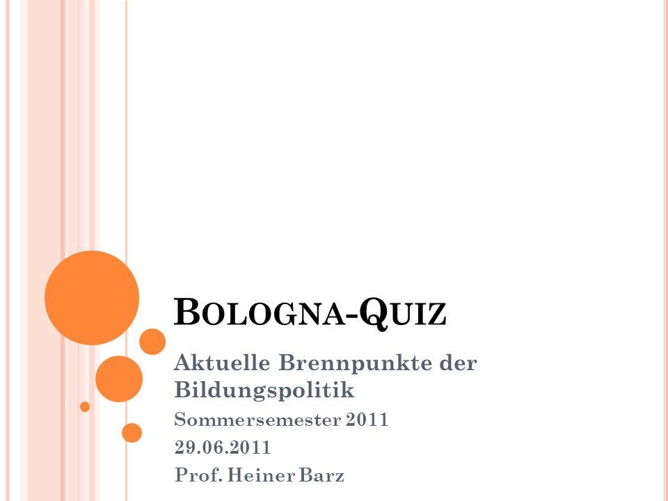 B OLOGNA -Q UIZ Aktuelle Brennpunkte der Bildungspolitik Sommersemester 2011 29.06.2011 Prof.